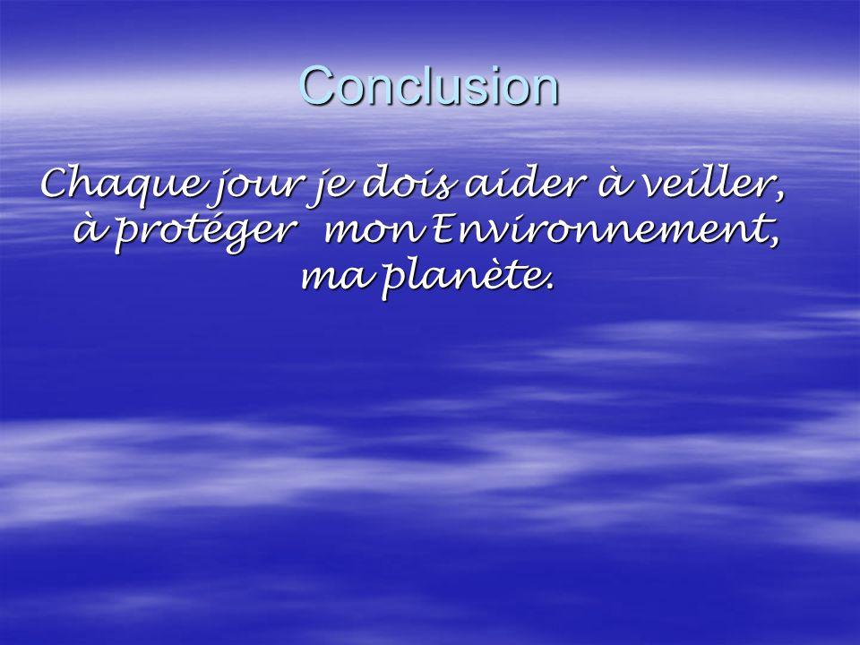 Conclusion Chaque jour je dois aider à veiller, à protéger mon Environnement, ma planète.