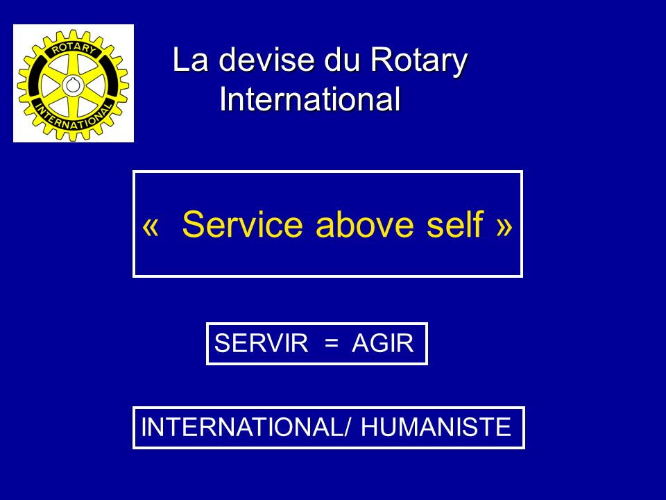 « Service above self » La devise du Rotary International SERVIR = AGIR
