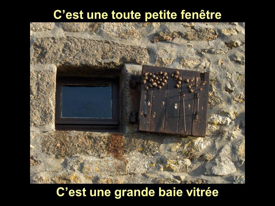 C'est une toute petite fenêtre C'est une grande baie vitrée