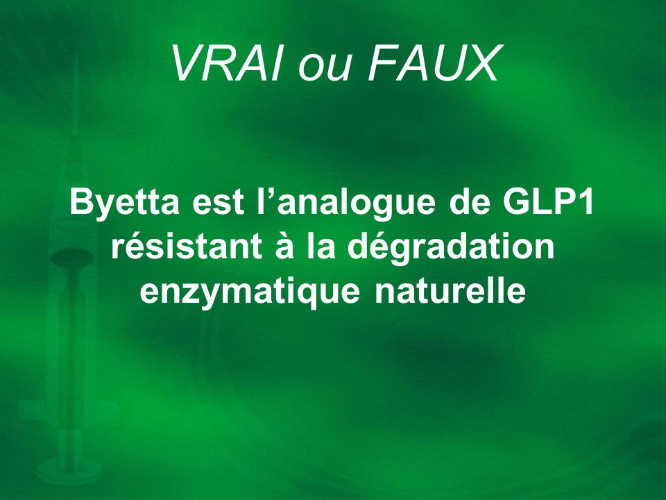 VRAI ou FAUX Byetta est l'analogue de GLP1 résistant à la dégradation enzymatique naturelle