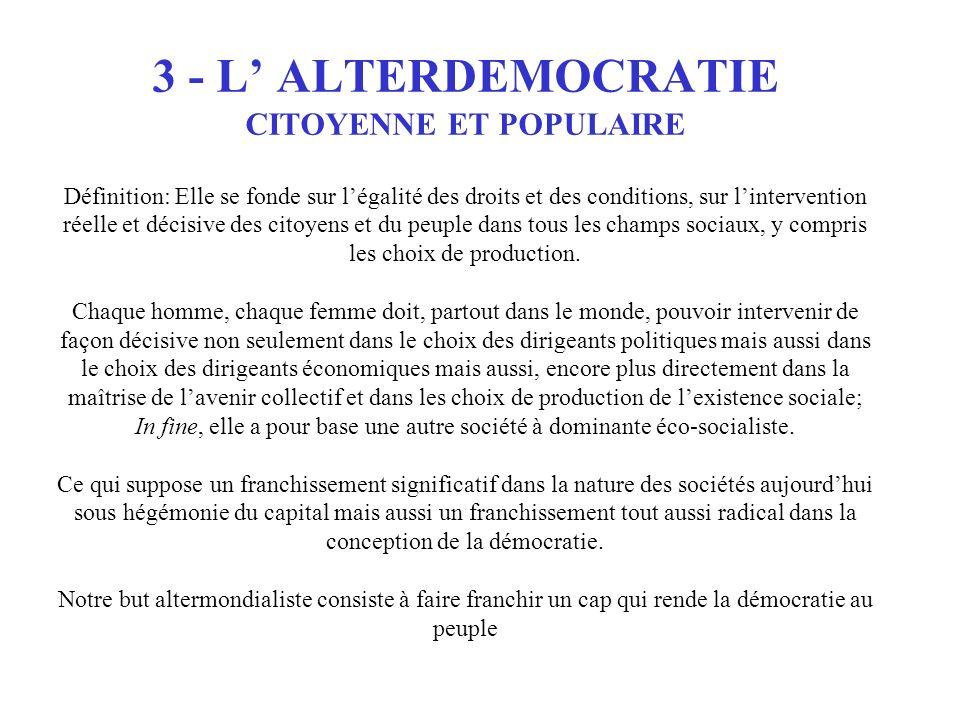 3 - L' ALTERDEMOCRATIE CITOYENNE ET POPULAIRE Définition: Elle se fonde sur l'égalité des droits et des conditions, sur l'intervention réelle et décisive des citoyens et du peuple dans tous les champs sociaux, y compris les choix de production.