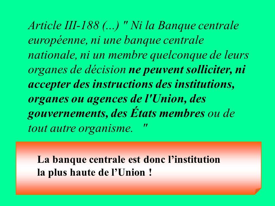 Article III-188 (...) Ni la Banque centrale européenne, ni une banque centrale nationale, ni un membre quelconque de leurs organes de décision ne peuvent solliciter, ni accepter des instructions des institutions, organes ou agences de l Union, des gouvernements, des États membres ou de tout autre organisme.