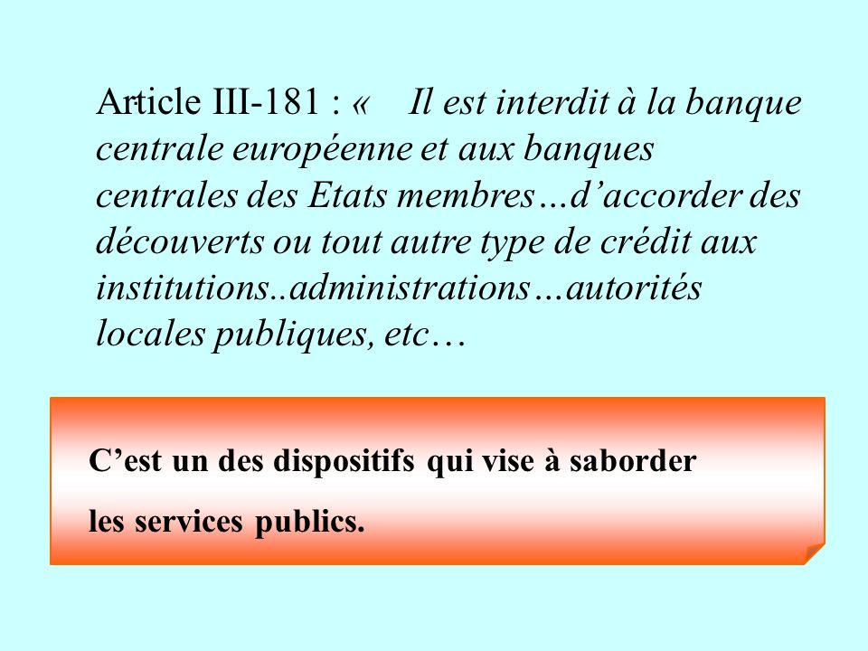 Article III-181 : « Il est interdit à la banque centrale européenne et aux banques centrales des Etats membres…d'accorder des découverts ou tout autre type de crédit aux institutions..administrations…autorités locales publiques, etc…