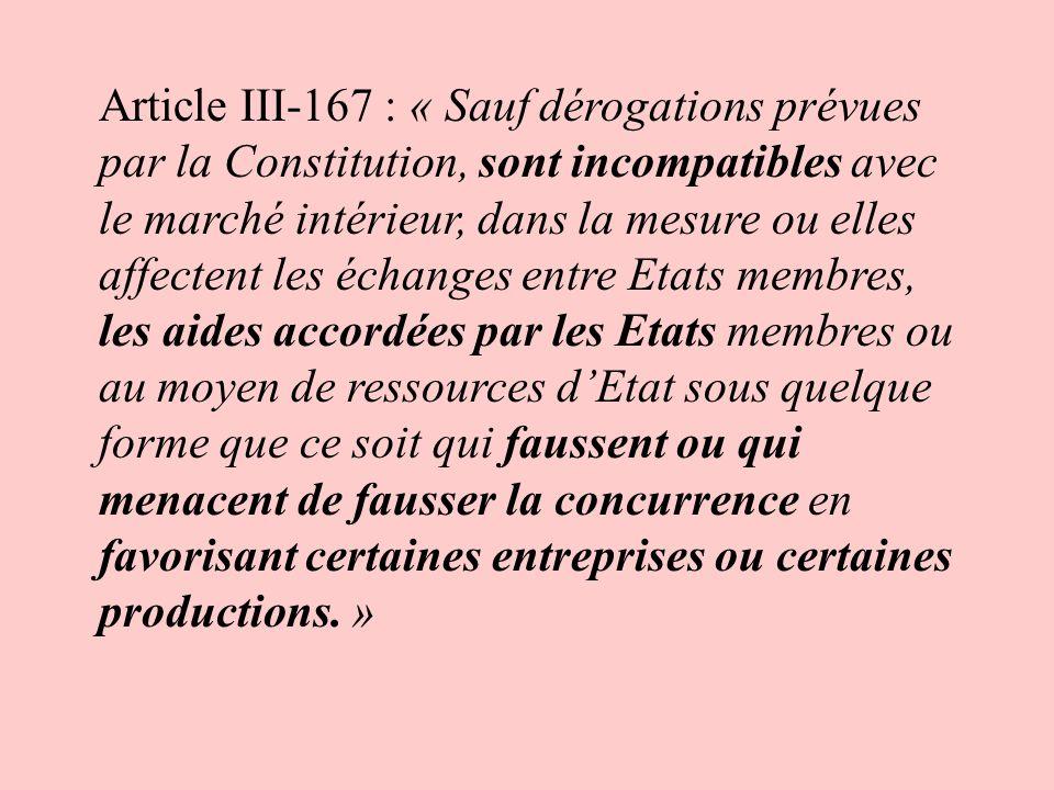 Article III-167 : « Sauf dérogations prévues par la Constitution, sont incompatibles avec le marché intérieur, dans la mesure ou elles affectent les échanges entre Etats membres, les aides accordées par les Etats membres ou au moyen de ressources d'Etat sous quelque forme que ce soit qui faussent ou qui menacent de fausser la concurrence en favorisant certaines entreprises ou certaines productions. »