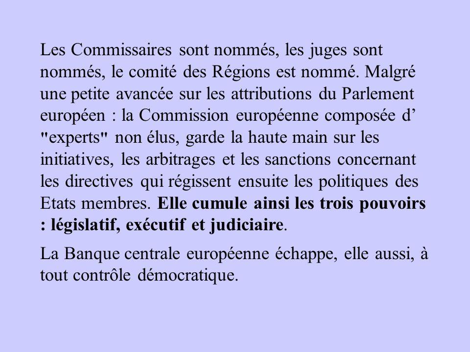 Les Commissaires sont nommés, les juges sont nommés, le comité des Régions est nommé. Malgré une petite avancée sur les attributions du Parlement européen : la Commission européenne composée d' experts non élus, garde la haute main sur les initiatives, les arbitrages et les sanctions concernant les directives qui régissent ensuite les politiques des Etats membres. Elle cumule ainsi les trois pouvoirs : législatif, exécutif et judiciaire.