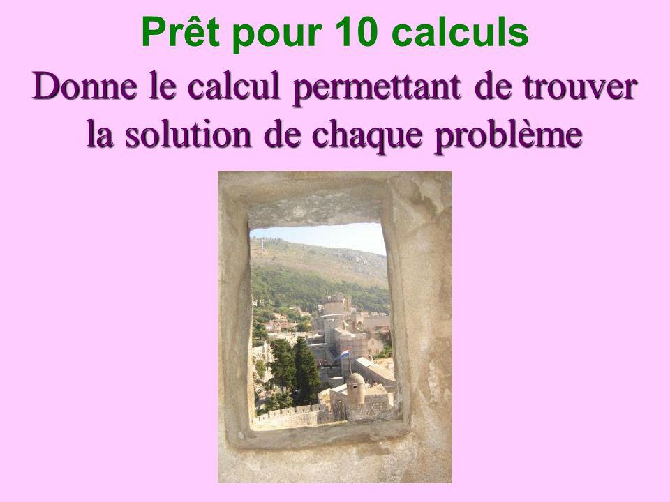 Donne le calcul permettant de trouver la solution de chaque problème