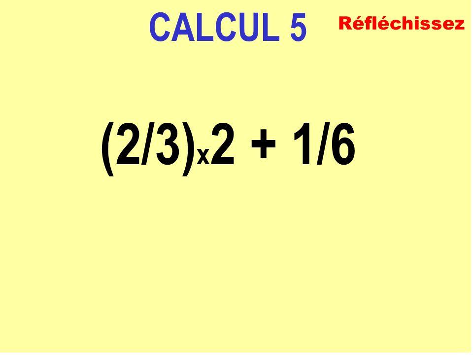 CALCUL 5 (2/3)x2 + 1/6 Réfléchissez