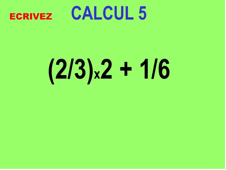 CALCUL 5 (2/3)x2 + 1/6 ECRIVEZ