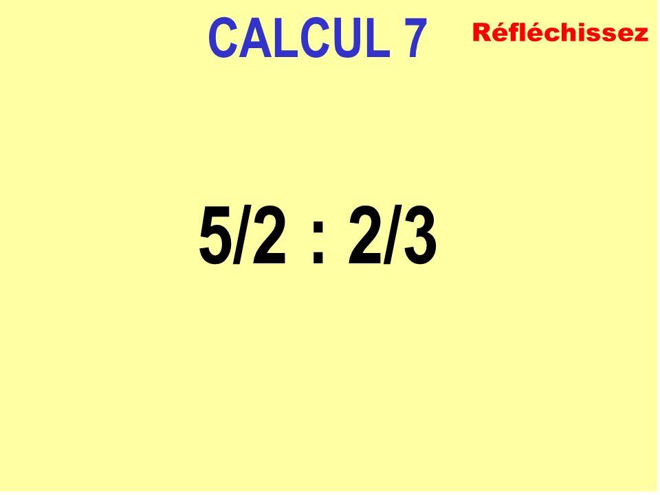 CALCUL 7 5/2 : 2/3 Réfléchissez