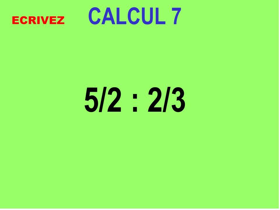 CALCUL 7 5/2 : 2/3 ECRIVEZ