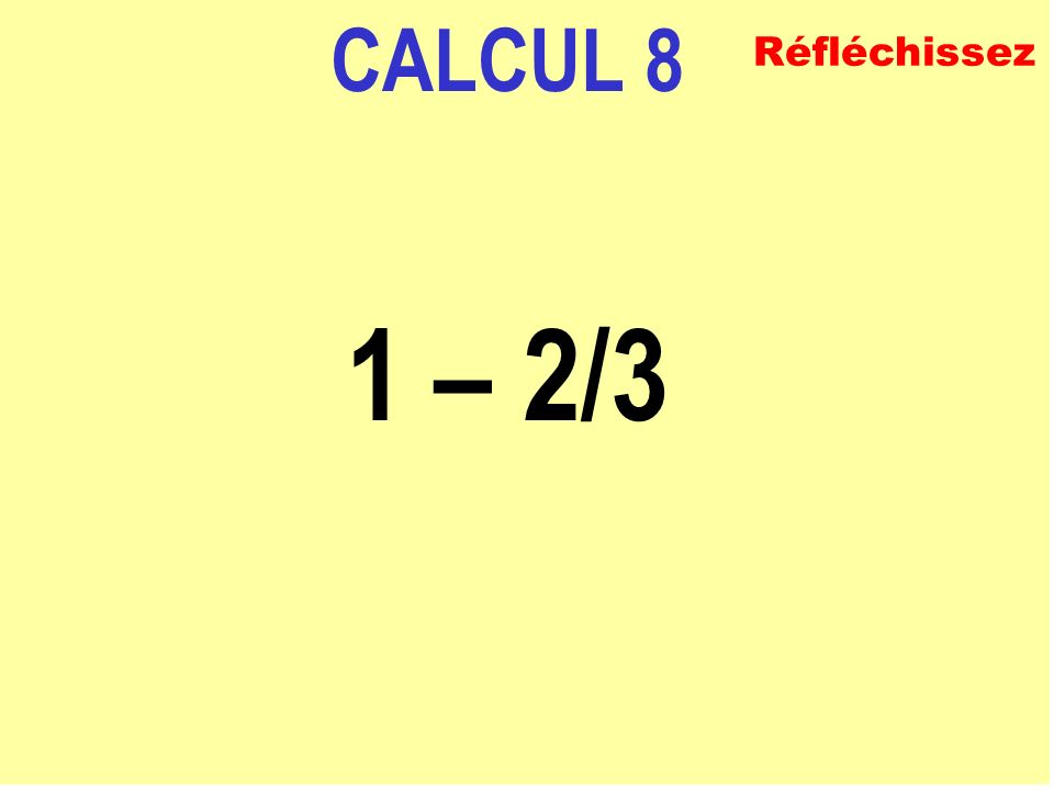 CALCUL 8 1 – 2/3 Réfléchissez