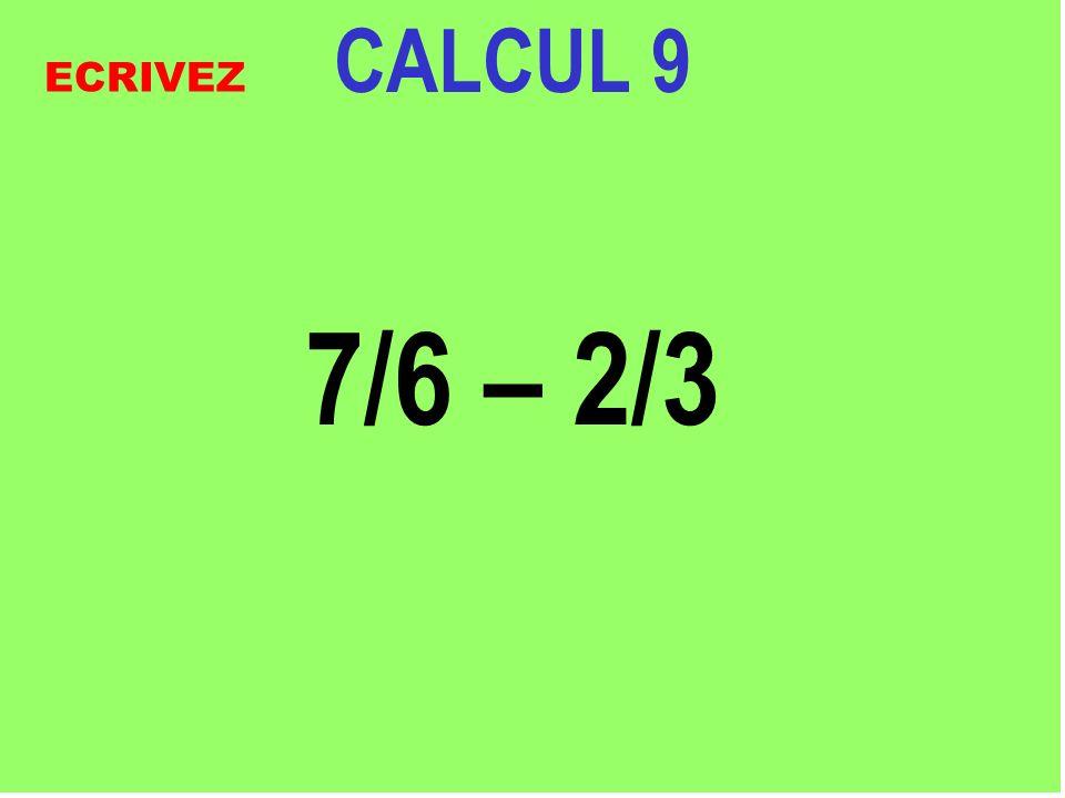 CALCUL 9 7/6 – 2/3 ECRIVEZ