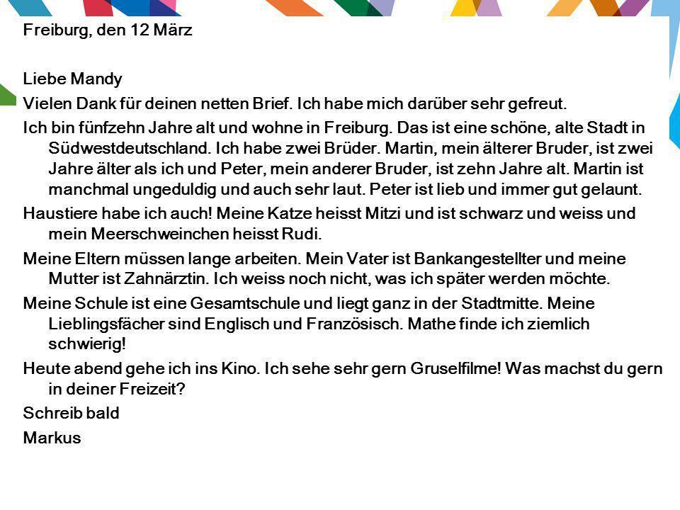 Freiburg, den 12 März Liebe Mandy. Vielen Dank für deinen netten Brief. Ich habe mich darüber sehr gefreut.