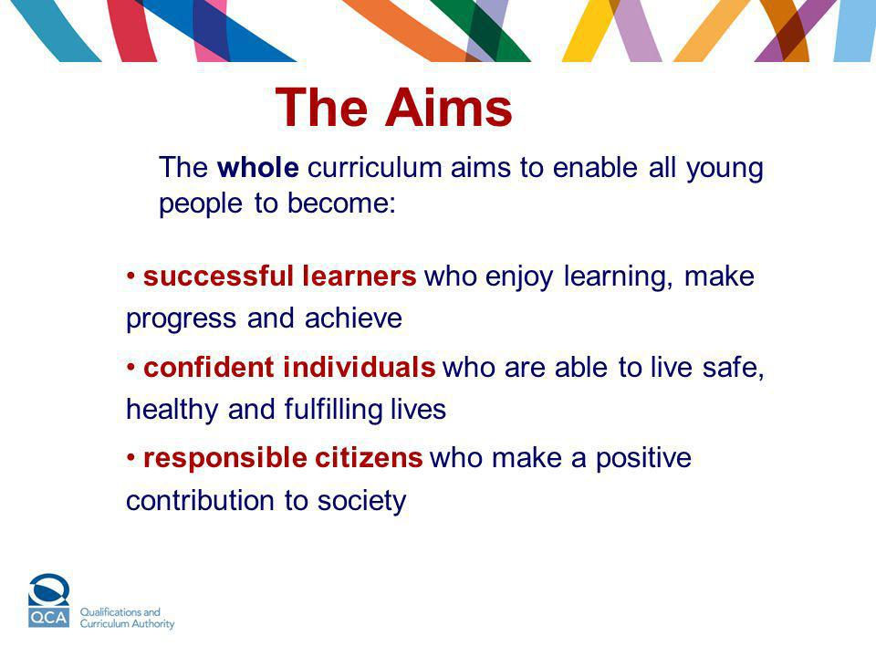 The Aims The whole curriculum aims to enable all young people to become: successful learners who enjoy learning, make progress and achieve.