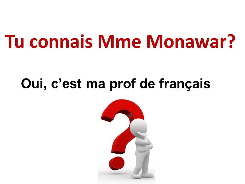 Tu connais Mme Monawar Oui, c'est ma prof de français
