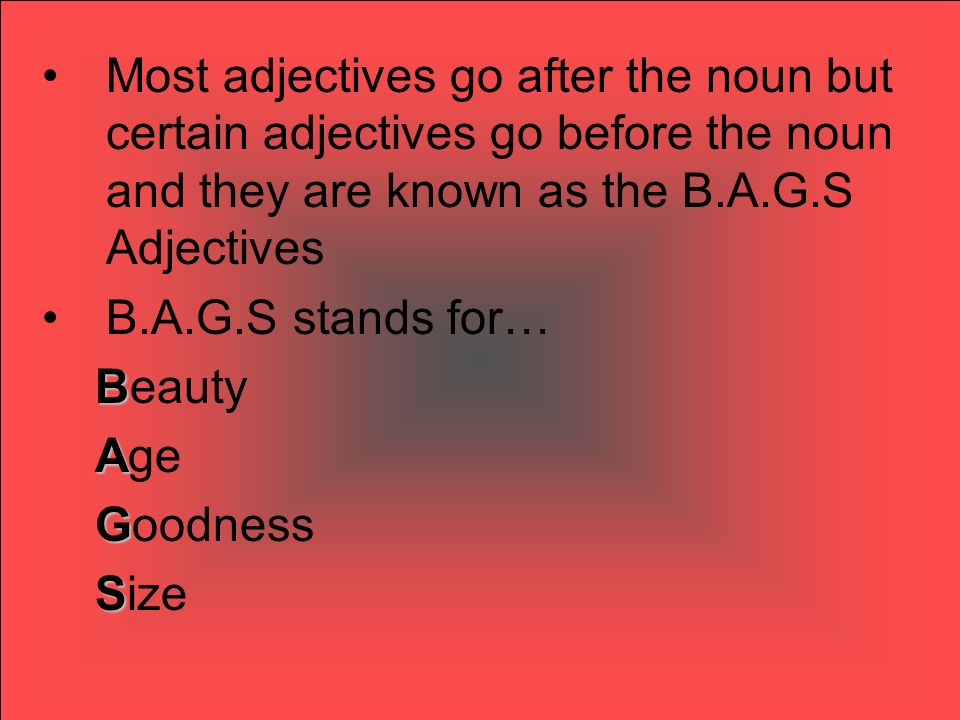 Most adjectives go after the noun but certain adjectives go before the noun and they are known as the B.A.G.S Adjectives