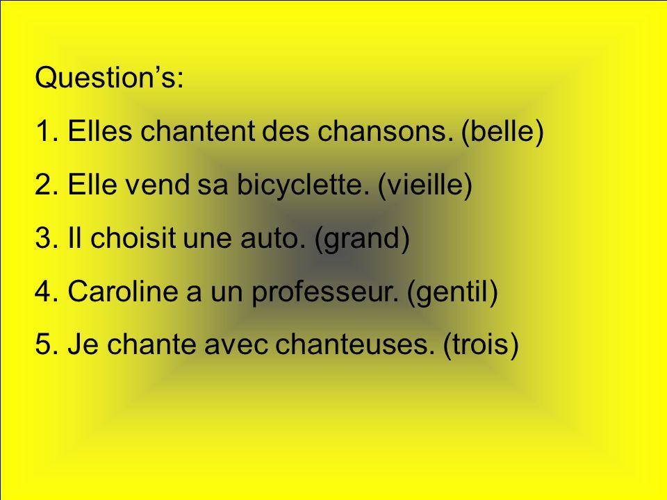 Question's: 1. Elles chantent des chansons. (belle) 2. Elle vend sa bicyclette. (vieille) 3. Il choisit une auto. (grand)
