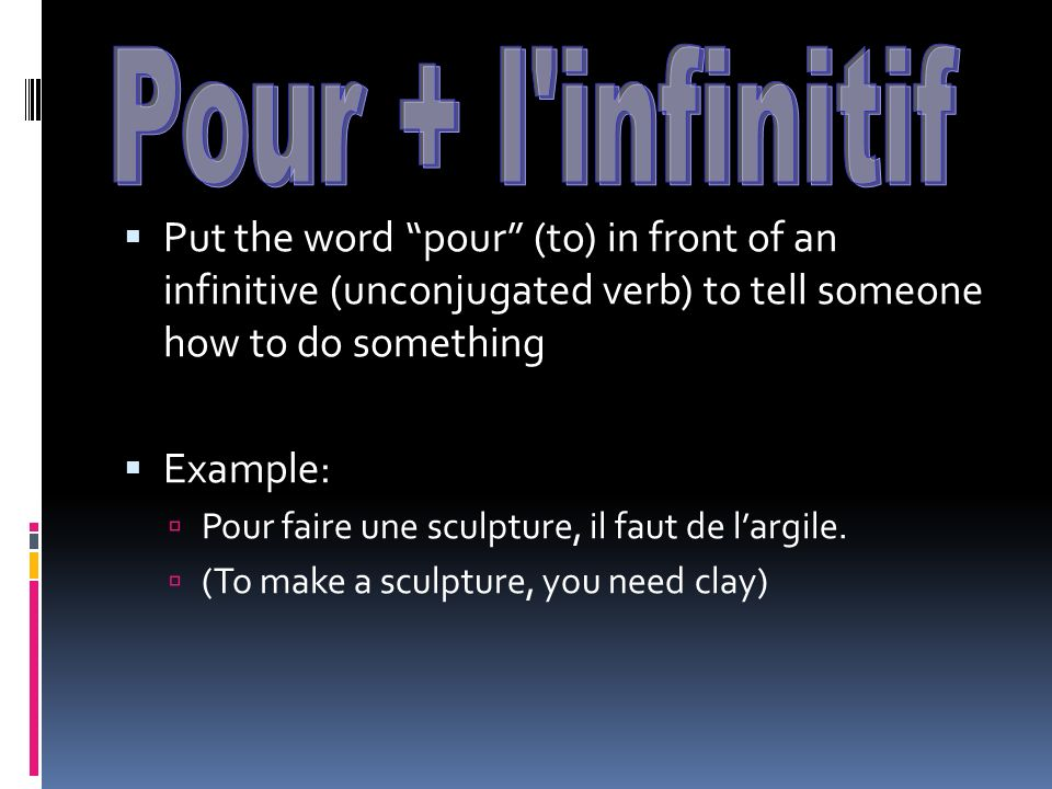 Pour + l infinitif Put the word pour (to) in front of an infinitive (unconjugated verb) to tell someone how to do something.