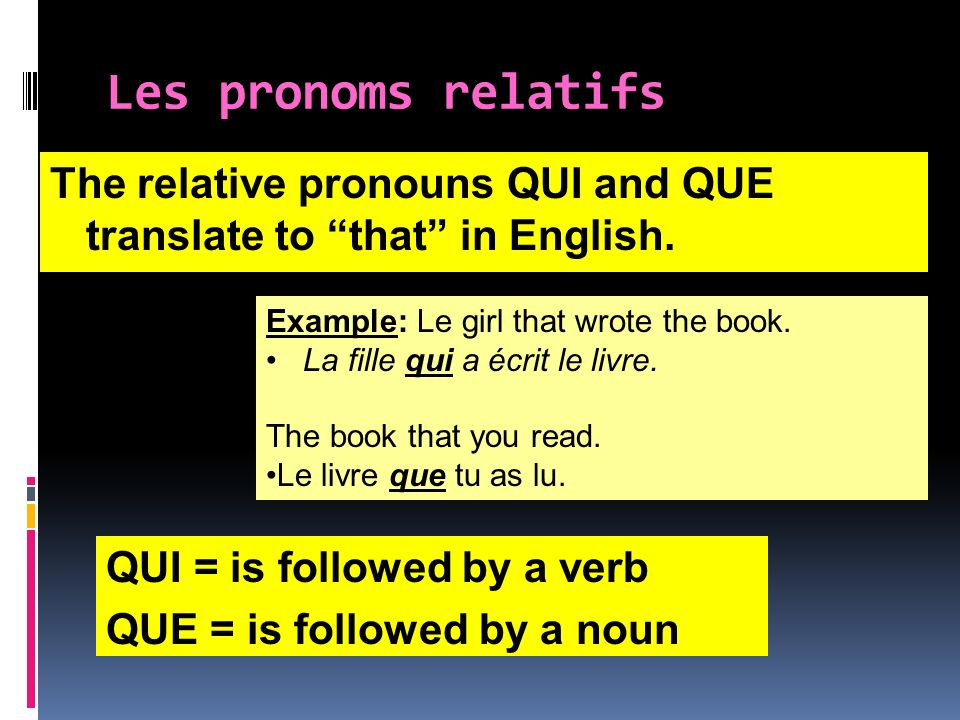Les pronoms relatifs The relative pronouns QUI and QUE translate to that in English. Example: Le girl that wrote the book.