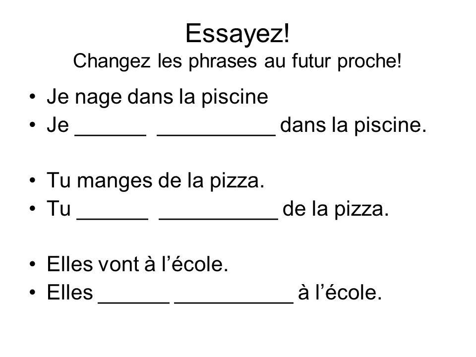 Essayez! Changez les phrases au futur proche!