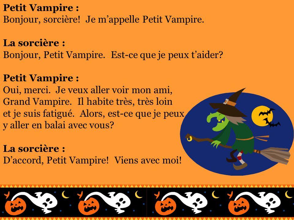 Petit Vampire : Bonjour, sorcière! Je m'appelle Petit Vampire. La sorcière : Bonjour, Petit Vampire. Est-ce que je peux t'aider
