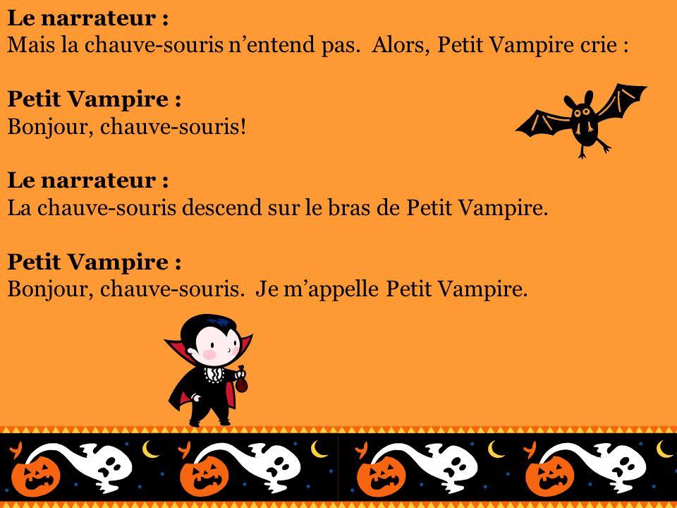 Le narrateur :Mais la chauve-souris n'entend pas. Alors, Petit Vampire crie : Petit Vampire : Bonjour, chauve-souris!
