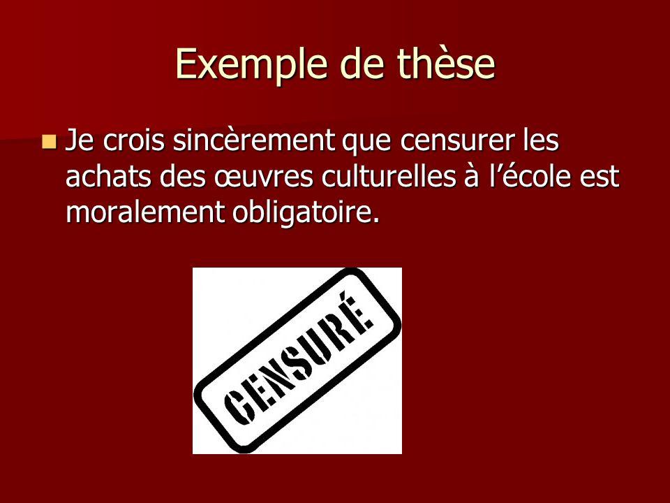 Exemple de thèseJe crois sincèrement que censurer les achats des œuvres culturelles à l'école est moralement obligatoire.