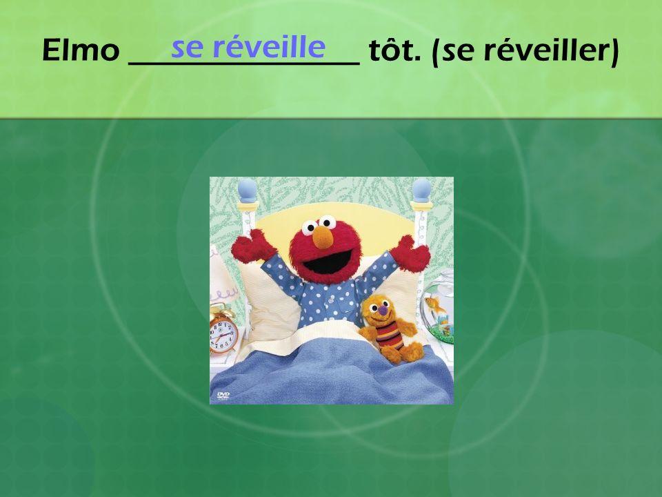 Elmo ______________ tôt. (se réveiller)