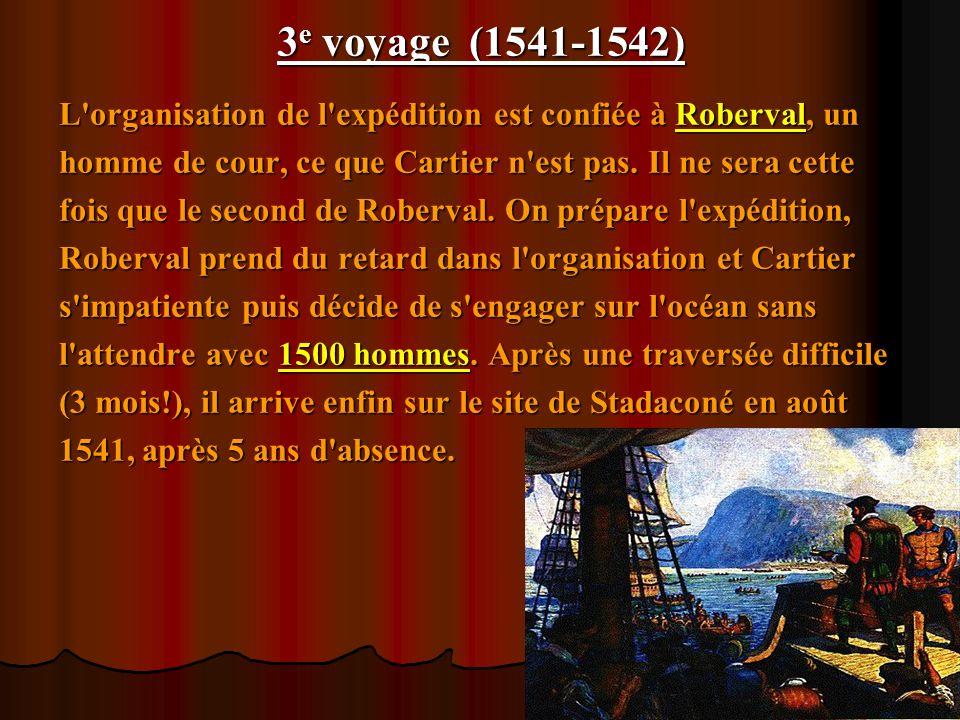 3e voyage (1541-1542) L organisation de l expédition est confiée à Roberval, un. homme de cour, ce que Cartier n est pas. Il ne sera cette.