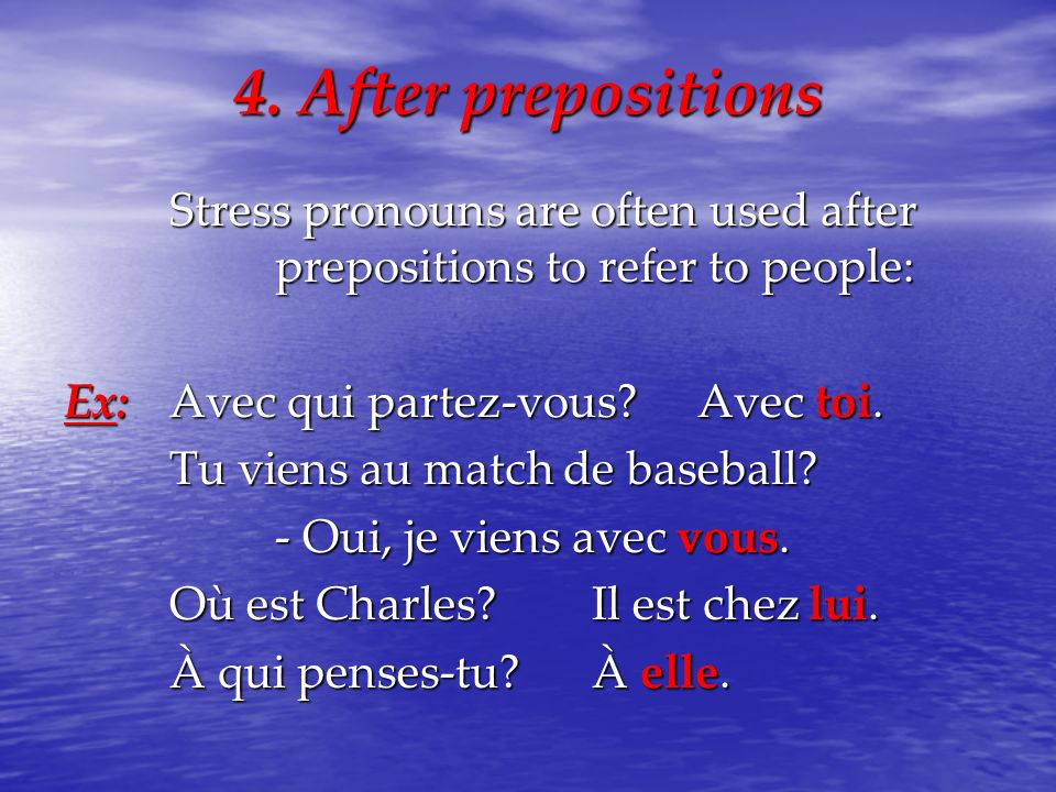 4. After prepositions Stress pronouns are often used after prepositions to refer to people: Ex: Avec qui partez-vous Avec toi.