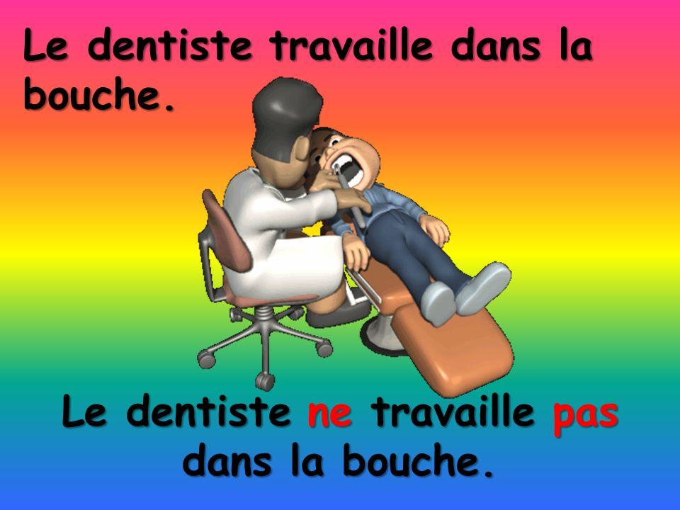 Le dentiste ne travaille pas dans la bouche.