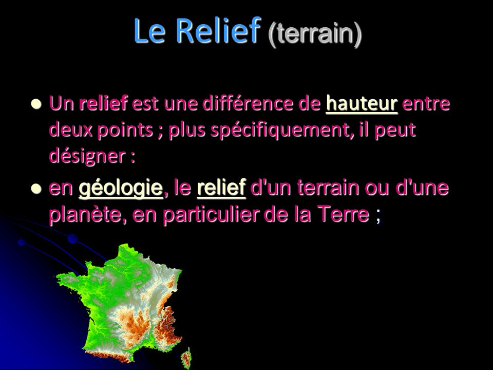 Le Relief (terrain) Un relief est une différence de hauteur entre deux points ; plus spécifiquement, il peut désigner :