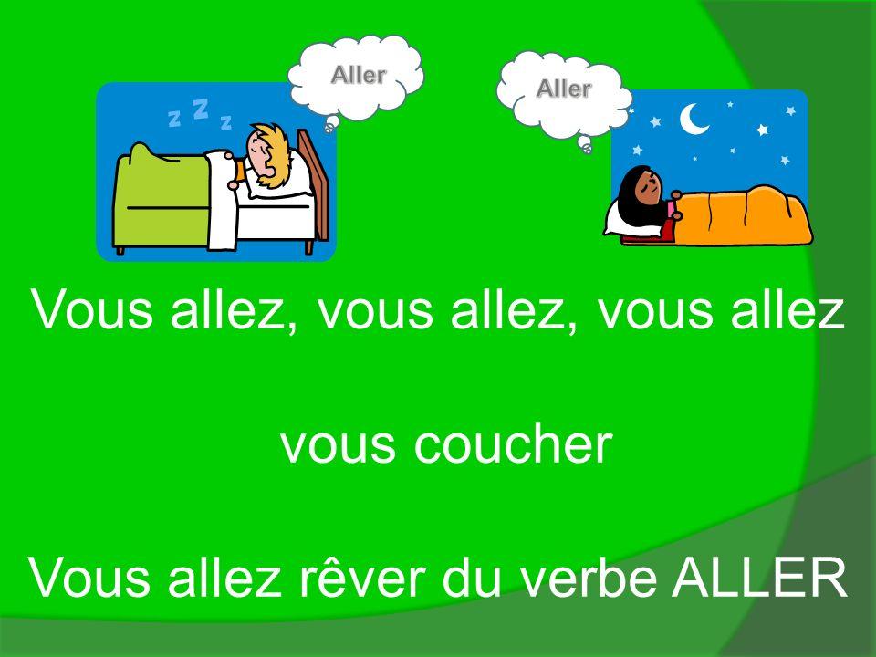 Aller Aller Vous allez, vous allez, vous allez vous coucher Vous allez rêver du verbe ALLER