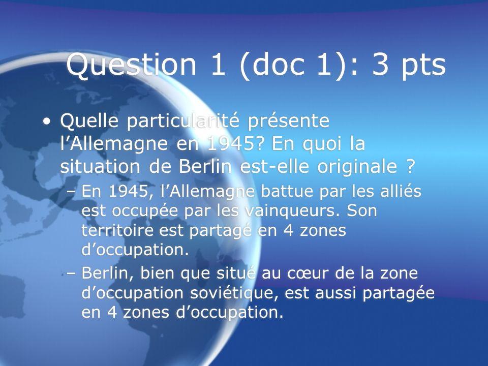 Question 1 (doc 1): 3 pts Quelle particularité présente l'Allemagne en 1945 En quoi la situation de Berlin est-elle originale