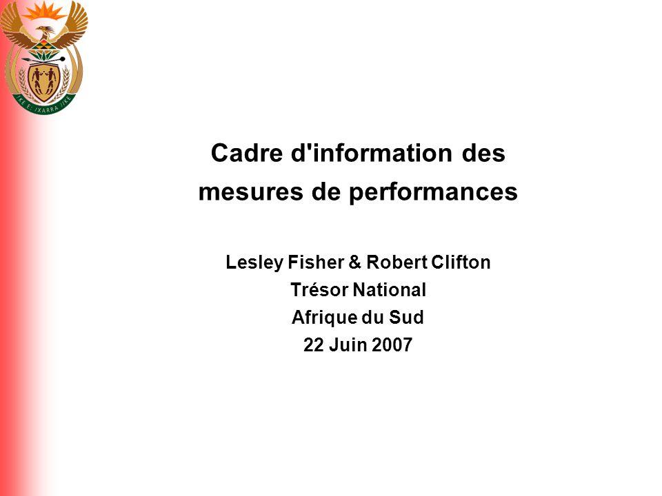 Cadre d information des mesures de performances Lesley Fisher & Robert Clifton Trésor National Afrique du Sud 22 Juin 2007