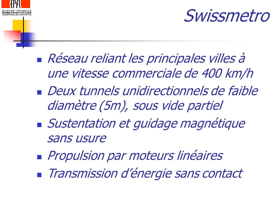 SwissmetroRéseau reliant les principales villes à une vitesse commerciale de 400 km/h.