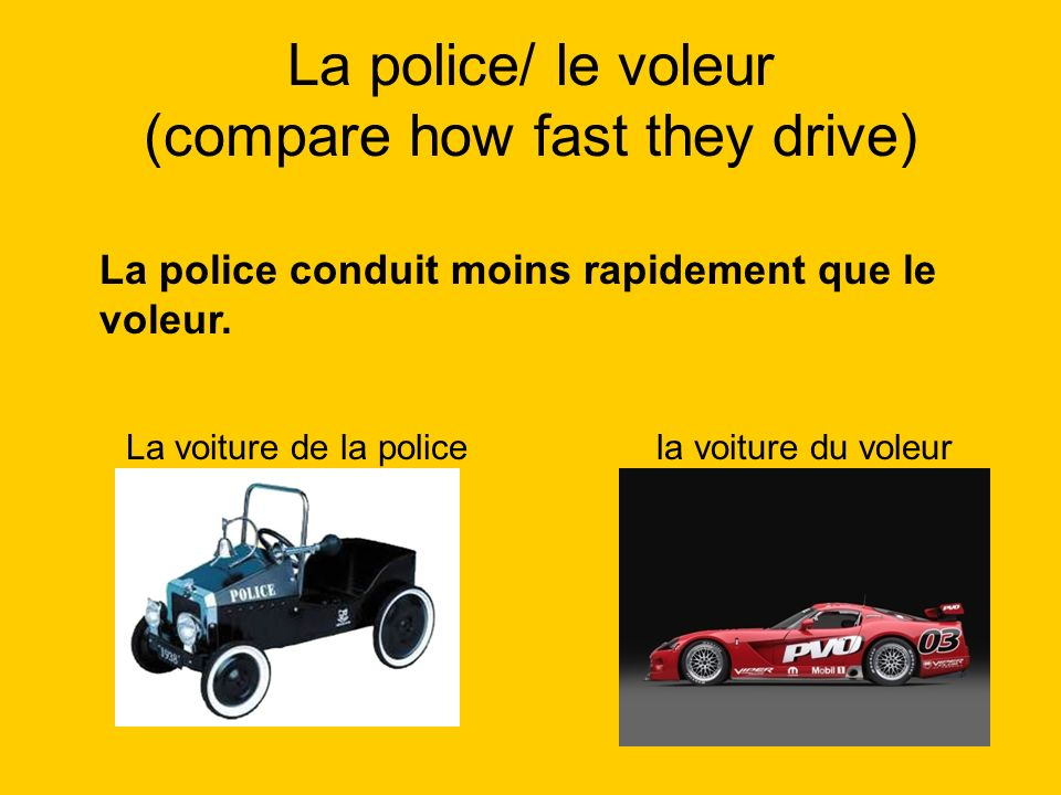 La police/ le voleur (compare how fast they drive)