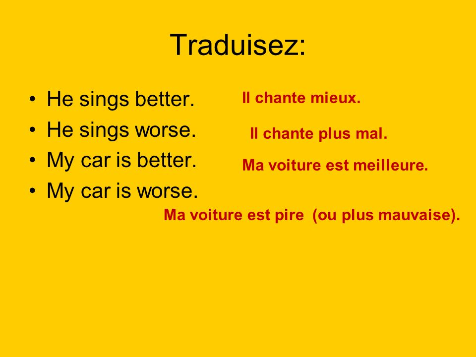 Traduisez: He sings better. He sings worse. My car is better.
