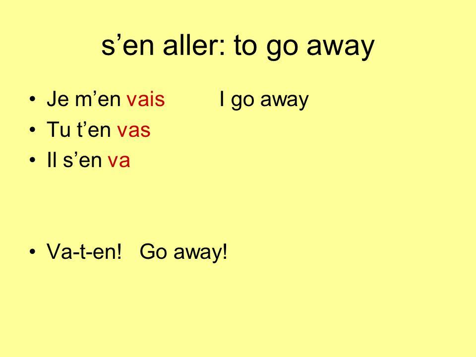 s'en aller: to go away Je m'en vais I go away Tu t'en vas Il s'en va