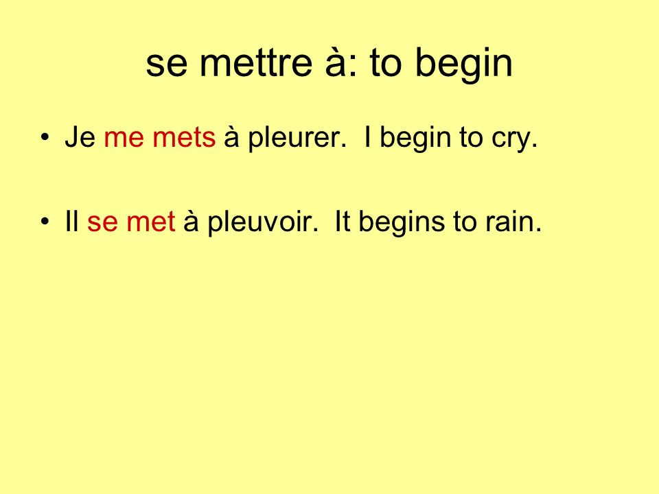 se mettre à: to begin Je me mets à pleurer. I begin to cry.