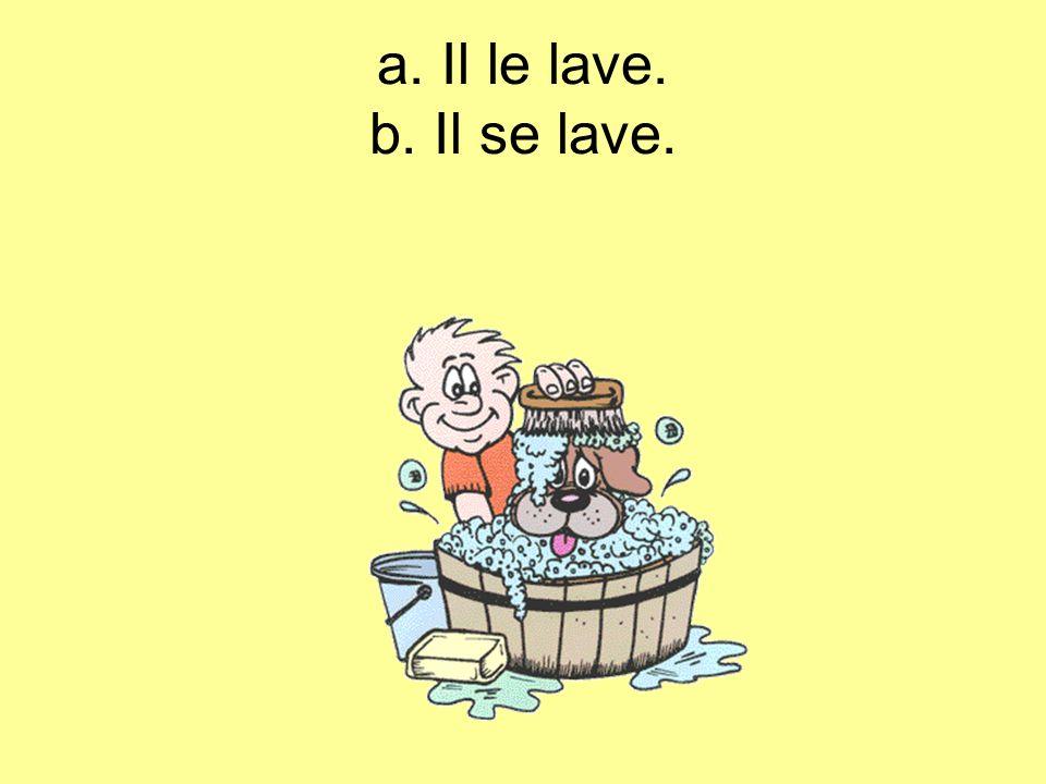 a. Il le lave. b. Il se lave.