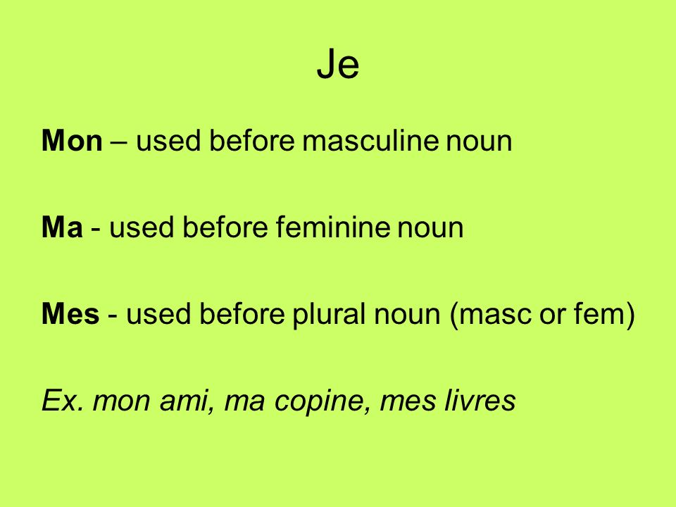Je Mon – used before masculine noun Ma - used before feminine noun