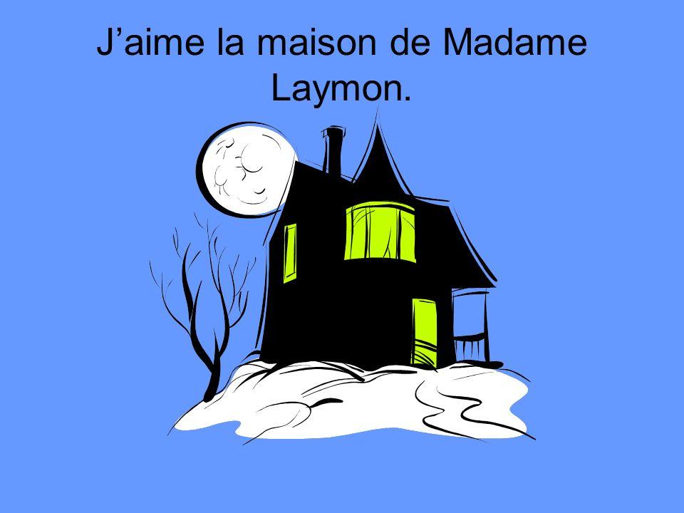 J'aime la maison de Madame Laymon.