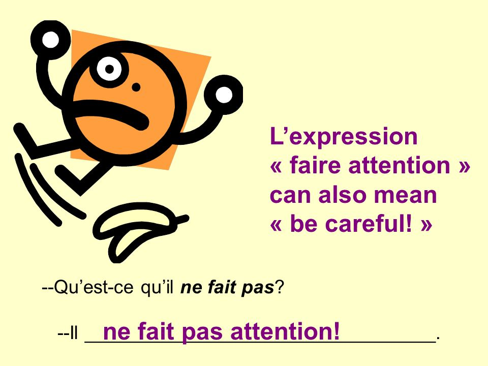 L'expression « faire attention » can also mean « be careful! »