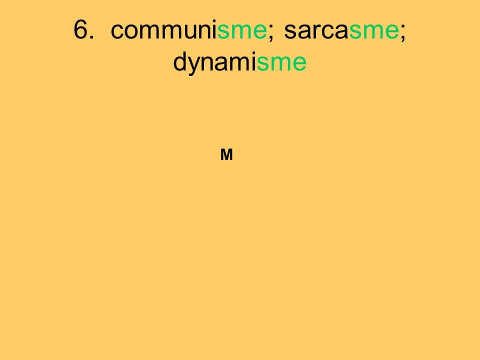 6. communisme; sarcasme; dynamisme