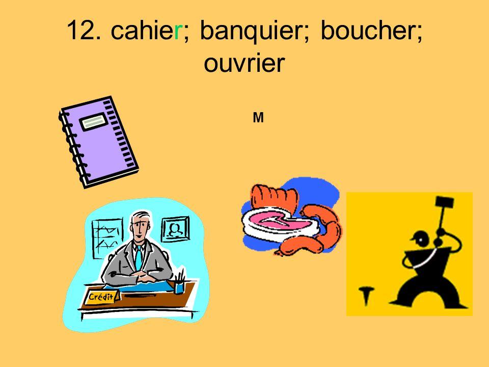 12. cahier; banquier; boucher; ouvrier