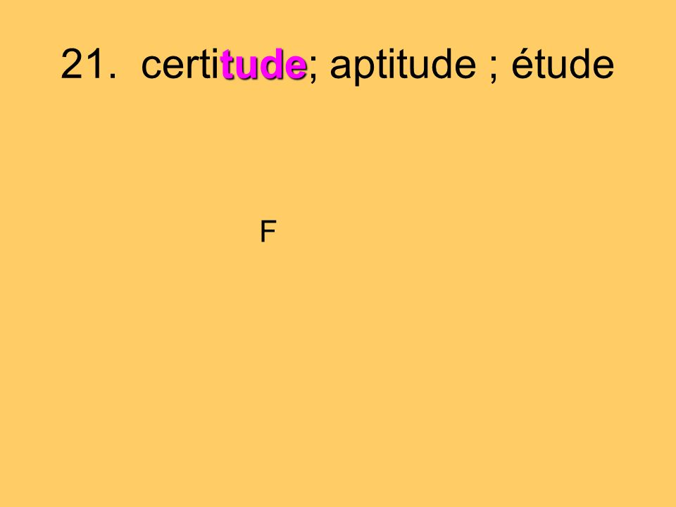 21. certitude; aptitude ; étude