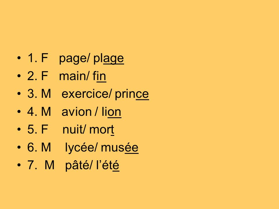 1. F page/ plage 2. F main/ fin. 3. M exercice/ prince. 4. M avion / lion. 5. F nuit/ mort.