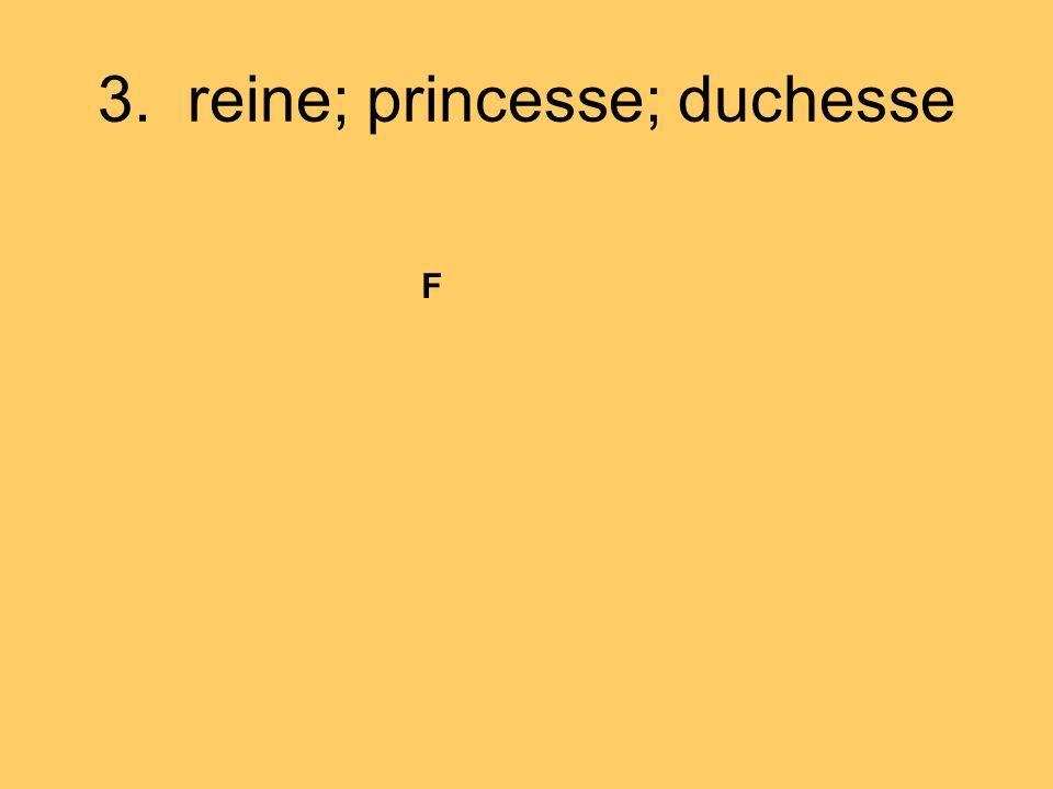 3. reine; princesse; duchesse