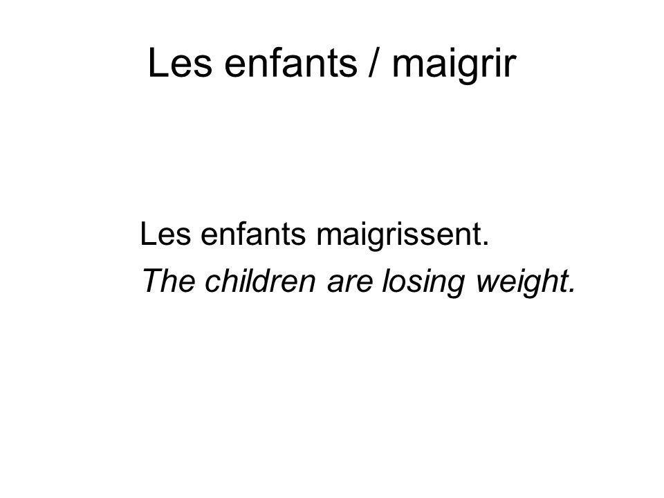 Les enfants / maigrir Les enfants maigrissent.